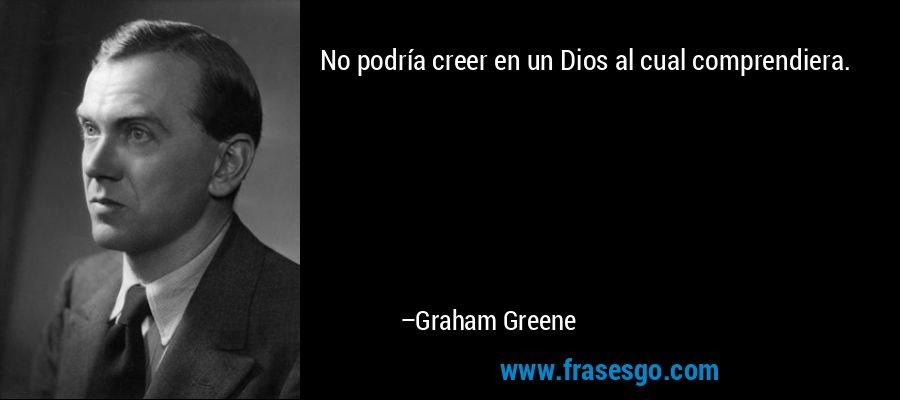 No podría creer en un Dios al cual comprendiera. – Graham Greene