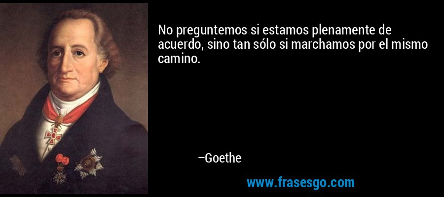 No preguntemos si estamos plenamente de acuerdo, sino tan sólo si marchamos por el mismo camino. – Goethe
