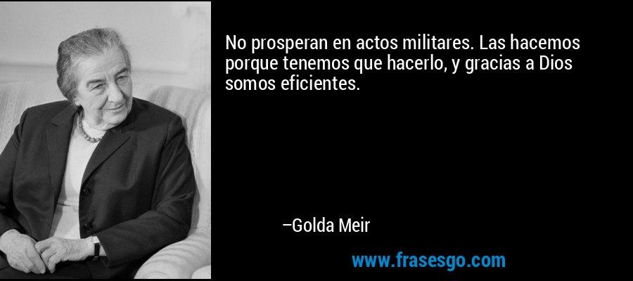 No prosperan en actos militares. Las hacemos porque tenemos que hacerlo, y gracias a Dios somos eficientes. – Golda Meir