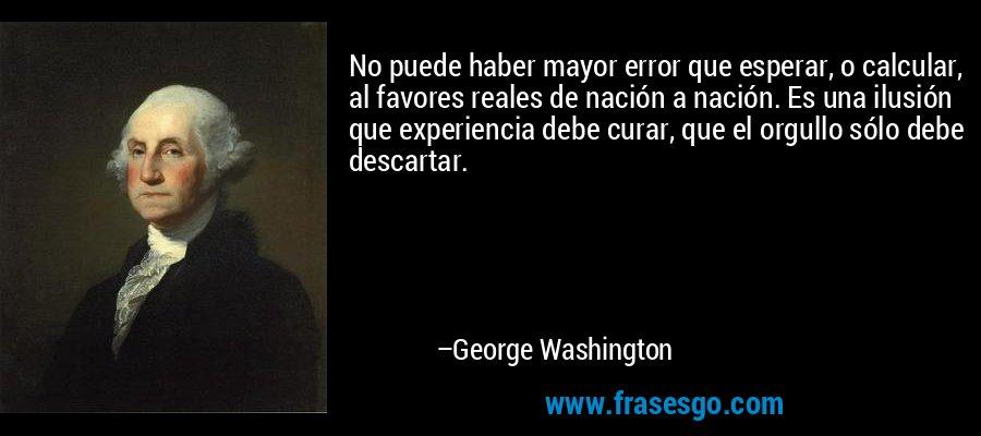 No puede haber mayor error que esperar, o calcular, al favores reales de nación a nación. Es una ilusión que experiencia debe curar, que el orgullo sólo debe descartar. – George Washington