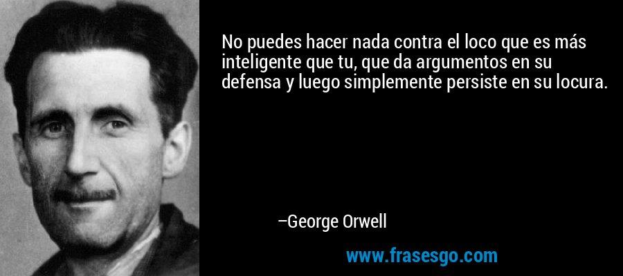 No puedes hacer nada contra el loco que es más inteligente que tu, que da argumentos en su defensa y luego simplemente persiste en su locura. – George Orwell