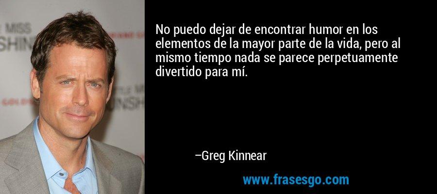 No puedo dejar de encontrar humor en los elementos de la mayor parte de la vida, pero al mismo tiempo nada se parece perpetuamente divertido para mí. – Greg Kinnear