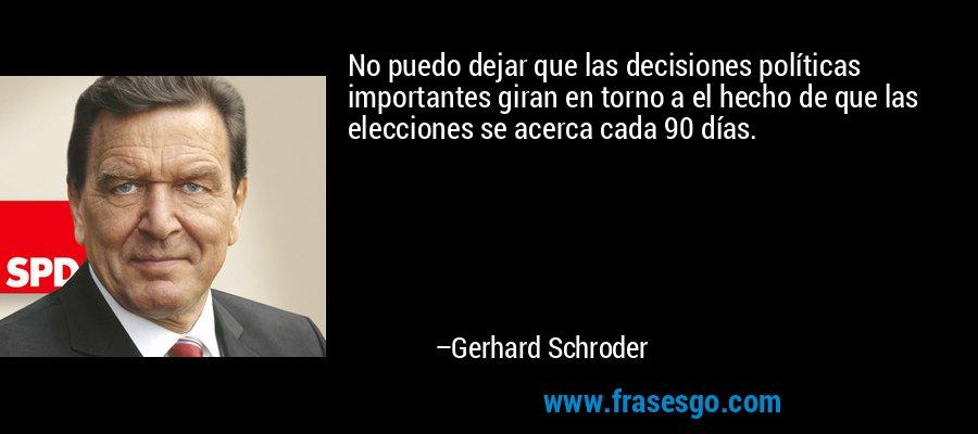 No puedo dejar que las decisiones políticas importantes giran en torno a el hecho de que las elecciones se acerca cada 90 días. – Gerhard Schroder