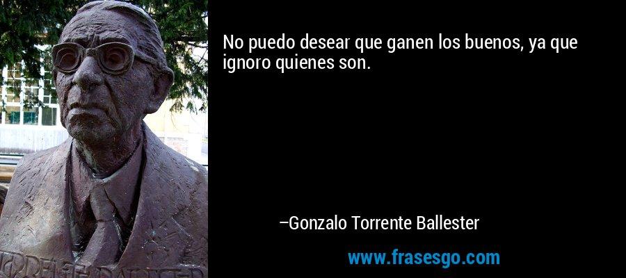 No puedo desear que ganen los buenos, ya que ignoro quienes son. – Gonzalo Torrente Ballester