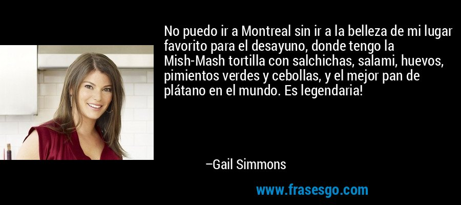 No puedo ir a Montreal sin ir a la belleza de mi lugar favorito para el desayuno, donde tengo la Mish-Mash tortilla con salchichas, salami, huevos, pimientos verdes y cebollas, y el mejor pan de plátano en el mundo. Es legendaria! – Gail Simmons