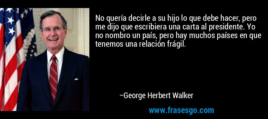 No quería decirle a su hijo lo que debe hacer, pero me dijo que escribiera una carta al presidente. Yo no nombro un país, pero hay muchos países en que tenemos una relación frágil. – George Herbert Walker