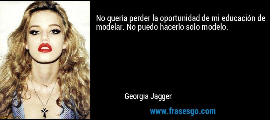 No quería perder la oportunidad de mi educación de modelar. No puedo hacerlo solo modelo. – Georgia Jagger