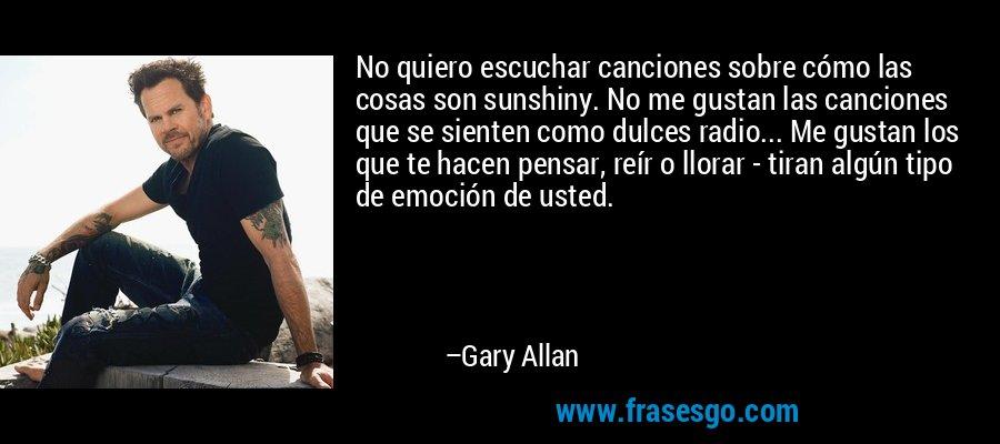 No quiero escuchar canciones sobre cómo las cosas son sunshiny. No me gustan las canciones que se sienten como dulces radio... Me gustan los que te hacen pensar, reír o llorar - tiran algún tipo de emoción de usted. – Gary Allan