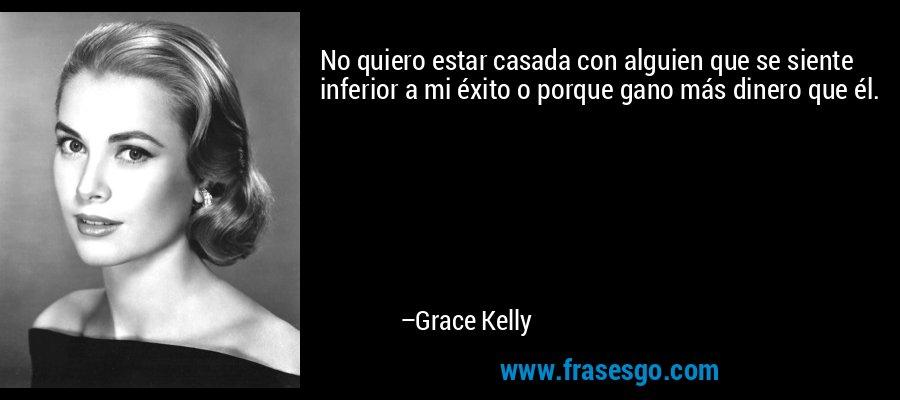 No quiero estar casada con alguien que se siente inferior a mi éxito o porque gano más dinero que él. – Grace Kelly