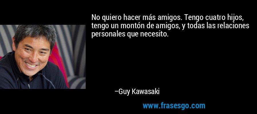 No quiero hacer más amigos. Tengo cuatro hijos, tengo un montón de amigos, y todas las relaciones personales que necesito. – Guy Kawasaki