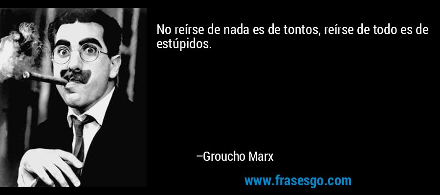 No reírse de nada es de tontos, reírse de todo es de estúpidos. – Groucho Marx