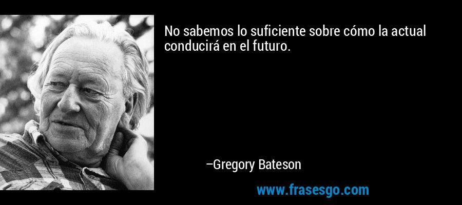 No sabemos lo suficiente sobre cómo la actual conducirá en el futuro. – Gregory Bateson