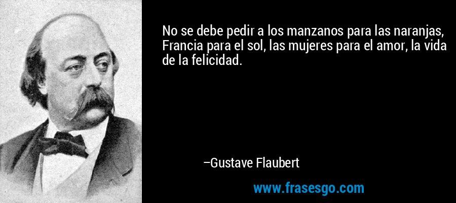 No se debe pedir a los manzanos para las naranjas, Francia para el sol, las mujeres para el amor, la vida de la felicidad. – Gustave Flaubert