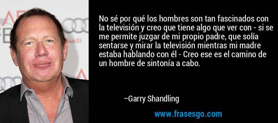 No sé por qué los hombres son tan fascinados con la televisión y creo que tiene algo que ver con - si se me permite juzgar de mi propio padre, que solía sentarse y mirar la televisión mientras mi madre estaba hablando con él - Creo ese es el camino de un hombre de sintonía a cabo. – Garry Shandling