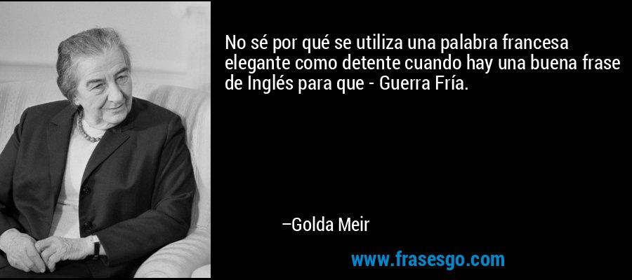 No sé por qué se utiliza una palabra francesa elegante como detente cuando hay una buena frase de Inglés para que - Guerra Fría. – Golda Meir