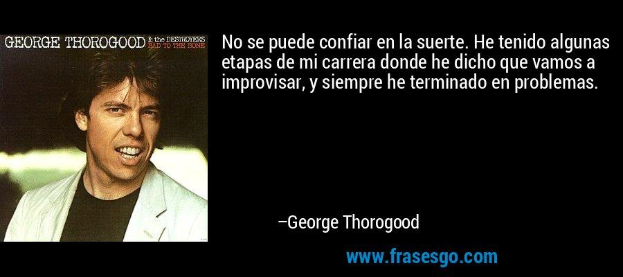 No se puede confiar en la suerte. He tenido algunas etapas de mi carrera donde he dicho que vamos a improvisar, y siempre he terminado en problemas. – George Thorogood