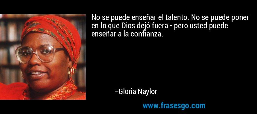 No se puede enseñar el talento. No se puede poner en lo que Dios dejó fuera - pero usted puede enseñar a la confianza. – Gloria Naylor