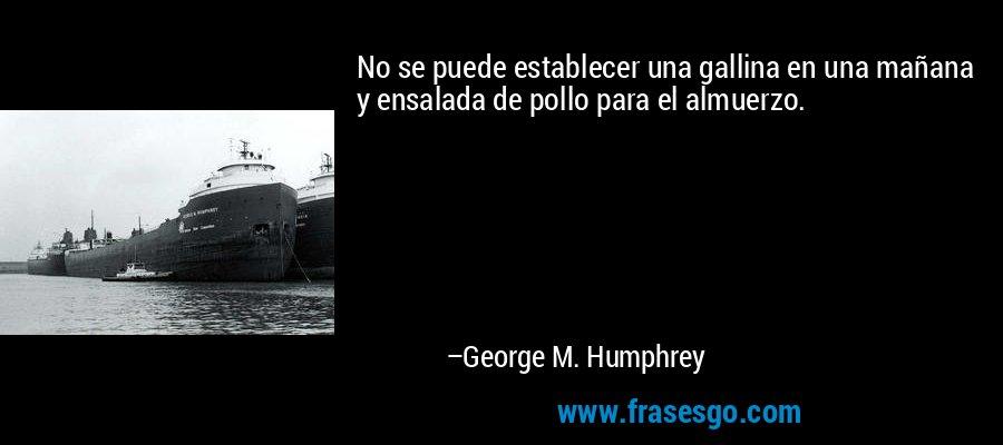 No se puede establecer una gallina en una mañana y ensalada de pollo para el almuerzo. – George M. Humphrey