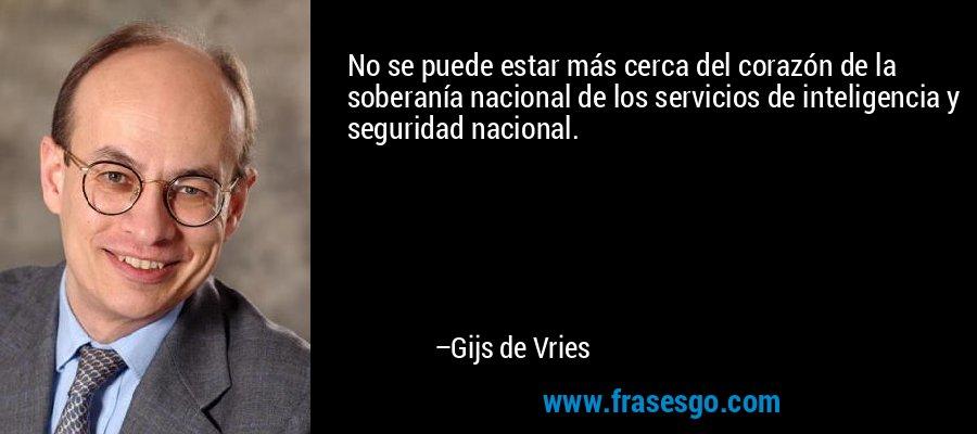 No se puede estar más cerca del corazón de la soberanía nacional de los servicios de inteligencia y seguridad nacional. – Gijs de Vries
