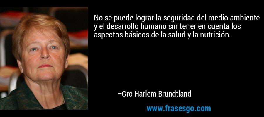 No se puede lograr la seguridad del medio ambiente y el desarrollo humano sin tener en cuenta los aspectos básicos de la salud y la nutrición. – Gro Harlem Brundtland