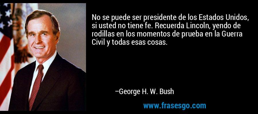 No se puede ser presidente de los Estados Unidos, si usted no tiene fe. Recuerda Lincoln, yendo de rodillas en los momentos de prueba en la Guerra Civil y todas esas cosas. – George H. W. Bush