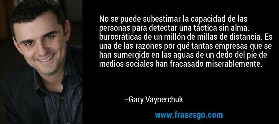 No se puede subestimar la capacidad de las personas para detectar una táctica sin alma, burocráticas de un millón de millas de distancia. Es una de las razones por qué tantas empresas que se han sumergido en las aguas de un dedo del pie de medios sociales han fracasado miserablemente. – Gary Vaynerchuk
