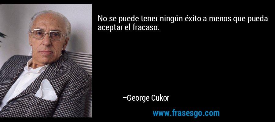 No se puede tener ningún éxito a menos que pueda aceptar el fracaso. – George Cukor