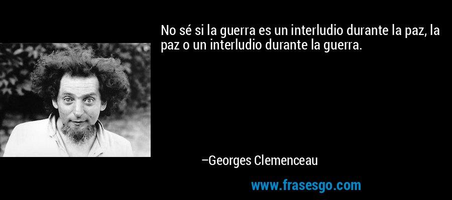 No sé si la guerra es un interludio durante la paz, la paz o un interludio durante la guerra. – Georges Clemenceau