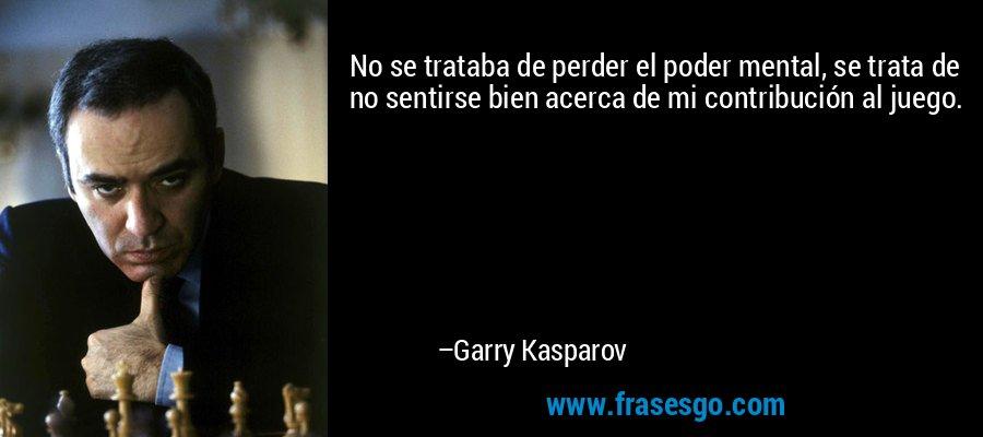 No se trataba de perder el poder mental, se trata de no sentirse bien acerca de mi contribución al juego. – Garry Kasparov