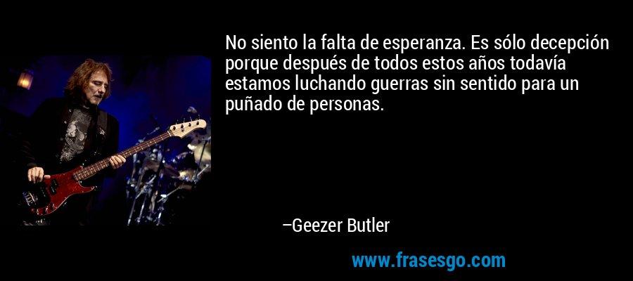 No siento la falta de esperanza. Es sólo decepción porque después de todos estos años todavía estamos luchando guerras sin sentido para un puñado de personas. – Geezer Butler