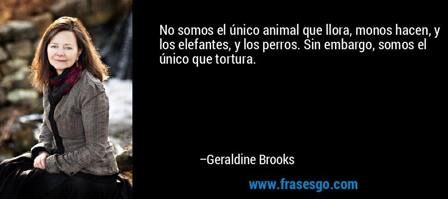 No somos el único animal que llora, monos hacen, y los elefantes, y los perros. Sin embargo, somos el único que tortura. – Geraldine Brooks