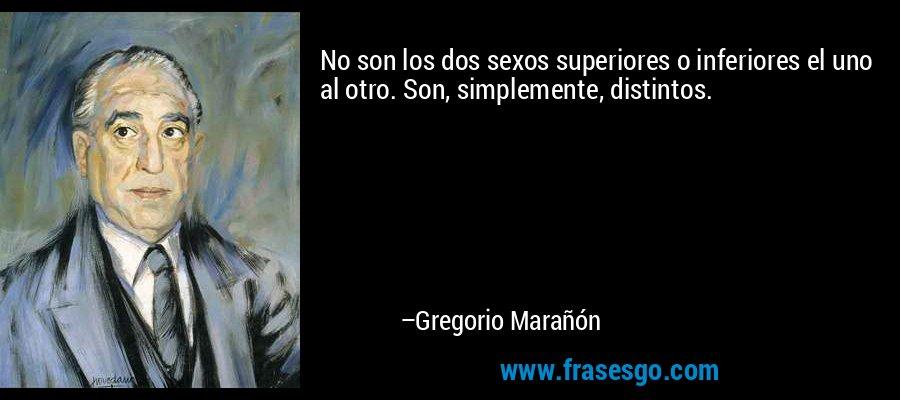 No son los dos sexos superiores o inferiores el uno al otro. Son, simplemente, distintos. – Gregorio Marañón