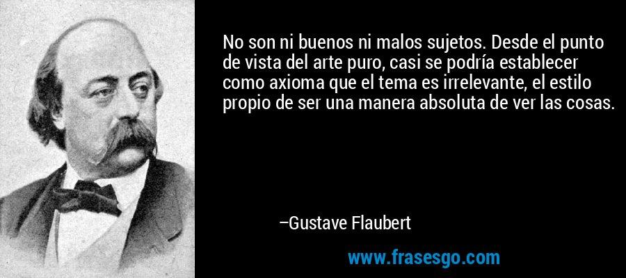 No son ni buenos ni malos sujetos. Desde el punto de vista del arte puro, casi se podría establecer como axioma que el tema es irrelevante, el estilo propio de ser una manera absoluta de ver las cosas. – Gustave Flaubert