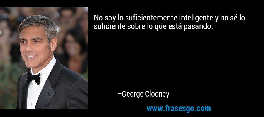 No soy lo suficientemente inteligente y no sé lo suficiente sobre lo que está pasando. – George Clooney