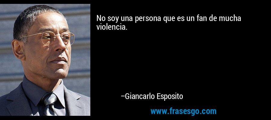 No soy una persona que es un fan de mucha violencia. – Giancarlo Esposito