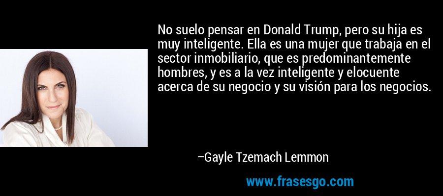 No suelo pensar en Donald Trump, pero su hija es muy inteligente. Ella es una mujer que trabaja en el sector inmobiliario, que es predominantemente hombres, y es a la vez inteligente y elocuente acerca de su negocio y su visión para los negocios. – Gayle Tzemach Lemmon