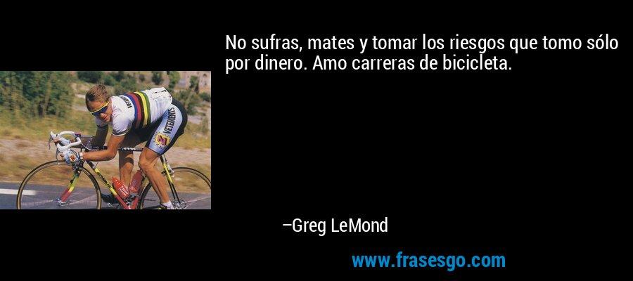 No sufras, mates y tomar los riesgos que tomo sólo por dinero. Amo carreras de bicicleta. – Greg LeMond