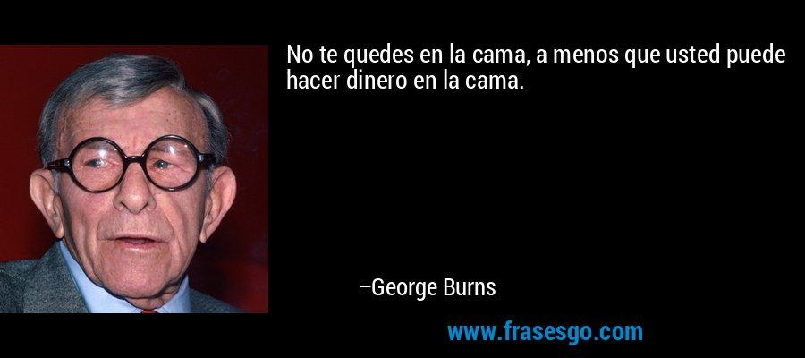 No te quedes en la cama, a menos que usted puede hacer dinero en la cama. – George Burns