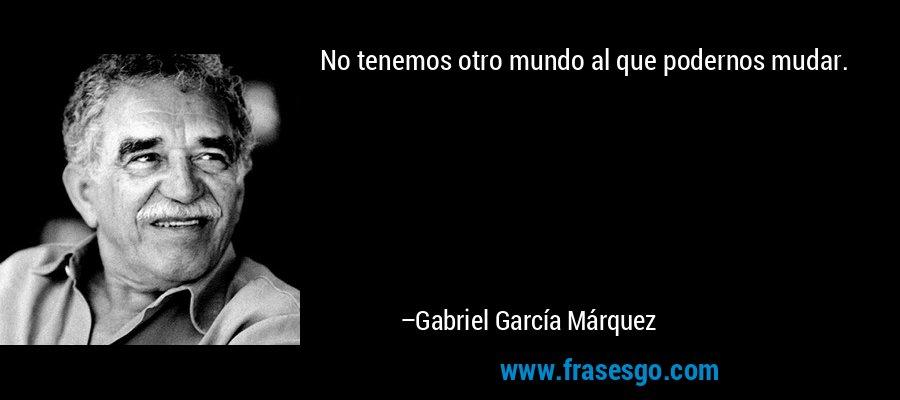 No tenemos otro mundo al que podernos mudar. – Gabriel García Márquez