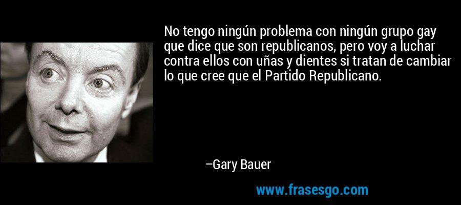 No tengo ningún problema con ningún grupo gay que dice que son republicanos, pero voy a luchar contra ellos con uñas y dientes si tratan de cambiar lo que cree que el Partido Republicano. – Gary Bauer