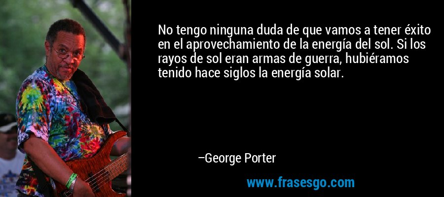 No tengo ninguna duda de que vamos a tener éxito en el aprovechamiento de la energía del sol. Si los rayos de sol eran armas de guerra, hubiéramos tenido hace siglos la energía solar. – George Porter