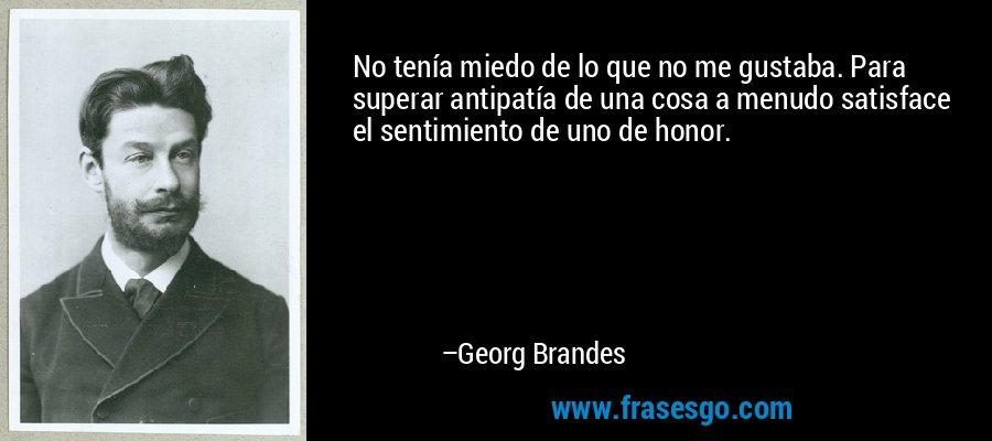 No tenía miedo de lo que no me gustaba. Para superar antipatía de una cosa a menudo satisface el sentimiento de uno de honor. – Georg Brandes