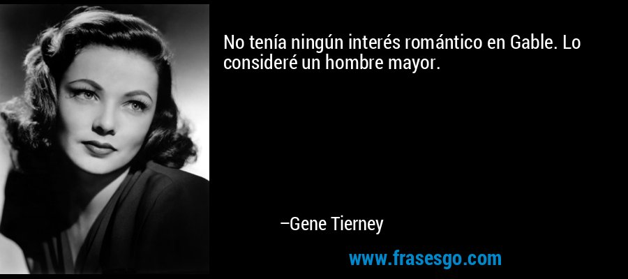 No tenía ningún interés romántico en Gable. Lo consideré un hombre mayor. – Gene Tierney
