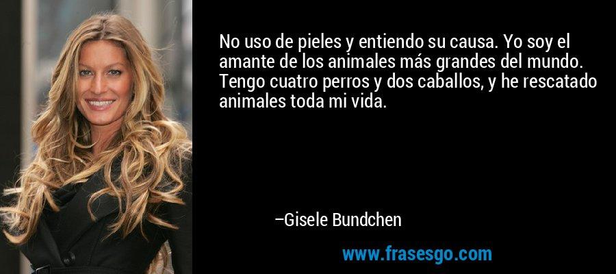 No uso de pieles y entiendo su causa. Yo soy el amante de los animales más grandes del mundo. Tengo cuatro perros y dos caballos, y he rescatado animales toda mi vida. – Gisele Bundchen