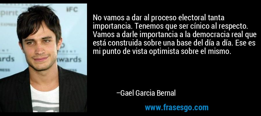No vamos a dar al proceso electoral tanta importancia. Tenemos que ser cínico al respecto. Vamos a darle importancia a la democracia real que está construida sobre una base del día a día. Ese es mi punto de vista optimista sobre el mismo. – Gael Garcia Bernal