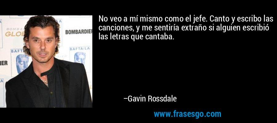 No veo a mí mismo como el jefe. Canto y escribo las canciones, y me sentiría extraño si alguien escribió las letras que cantaba. – Gavin Rossdale