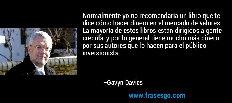 Normalmente yo no recomendaría un libro que te dice cómo hacer dinero en el mercado de valores. La mayoría de estos libros están dirigidos a gente crédula, y por lo general tiene mucho más dinero por sus autores que lo hacen para el público inversionista. – Gavyn Davies
