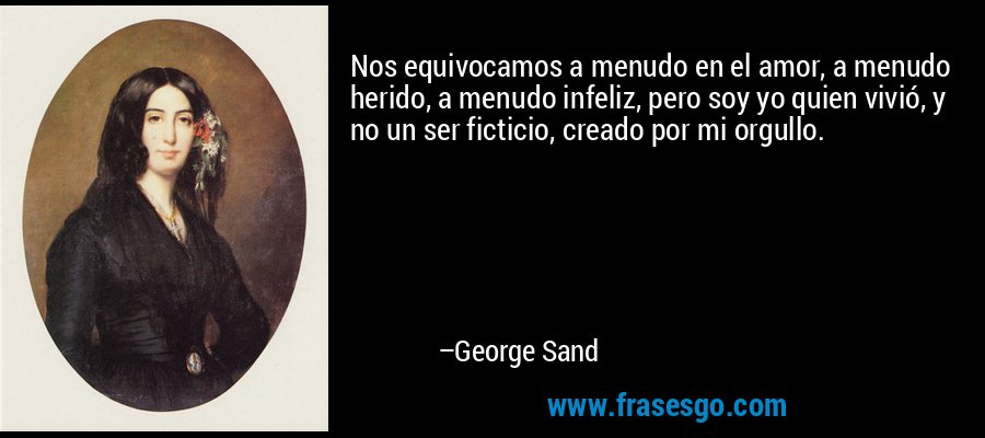 Nos equivocamos a menudo en el amor, a menudo herido, a menudo infeliz, pero soy yo quien vivió, y no un ser ficticio, creado por mi orgullo. – George Sand