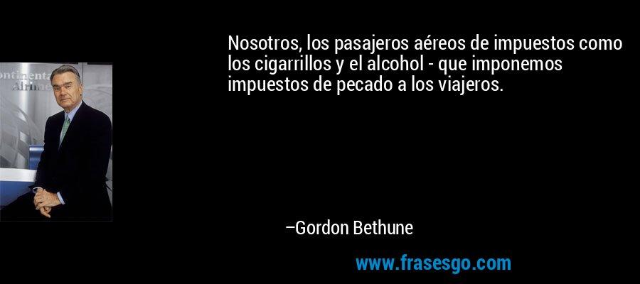 Nosotros, los pasajeros aéreos de impuestos como los cigarrillos y el alcohol - que imponemos impuestos de pecado a los viajeros. – Gordon Bethune