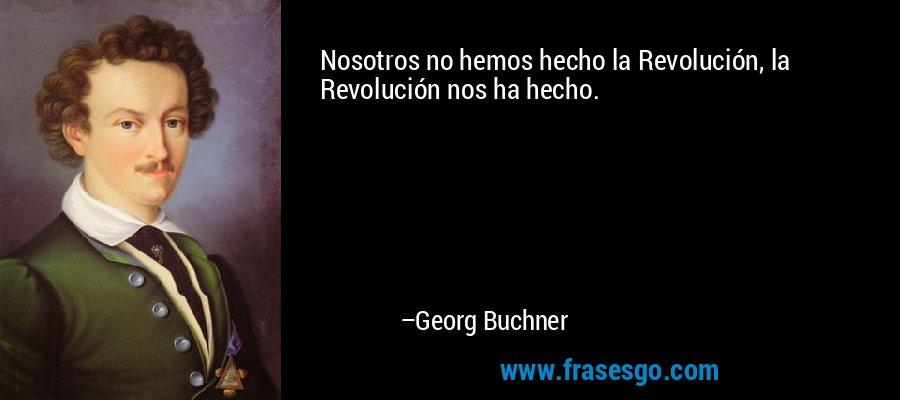 Nosotros no hemos hecho la Revolución, la Revolución nos ha hecho. – Georg Buchner